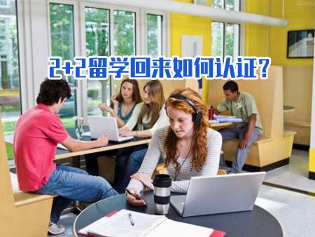 2+2留学回来如何认证?