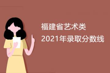 福建省2021年艺术类专业录取分数线