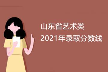 山东省2021年艺术类文化录取控制分数线